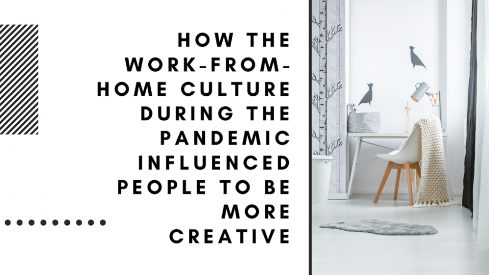 How the Work-From-Home Culture During the Pandemic Influenced People to Be More Creative